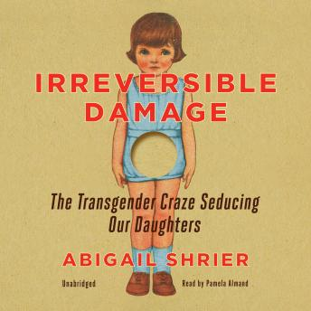 Irreversible Damage: The Transgender Craze Seducing Our Daughters, Audio book by Abigail Shrier