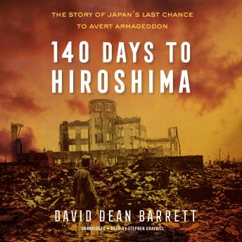 140 Days to Hiroshima: The Story of Japan's Last Chance to Avert Armageddon, David Dean Barrett