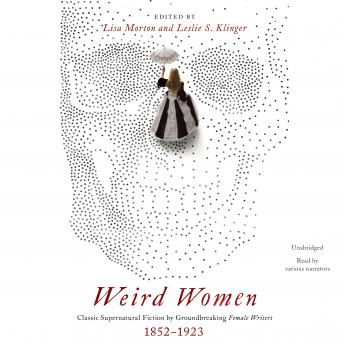 Weird Women: Classic Supernatural Fiction by Groundbreaking Female Writers, 1852-1923
