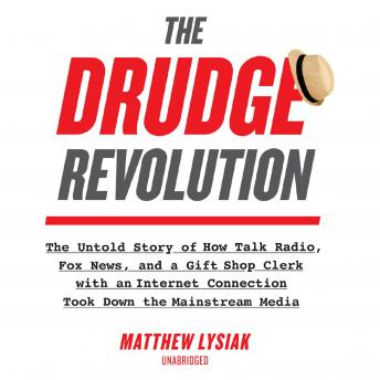 The Drudge Revolution: The Untold Story of How Talk Radio, Fox News, and a Gift Shop Clerk with an I