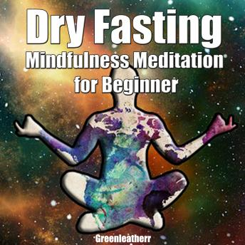 Dry Fasting  & Mindfulness Meditation for Beginners: Guide to Miracle of Fasting & Peaceful Relaxation - Healing the Body , Soul & Spirit