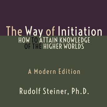 Download Way of Initiation, The - How to Attain Knowledge of the Higher Worlds: A Modern Edition by Rudolf Steiner, Ph.D.