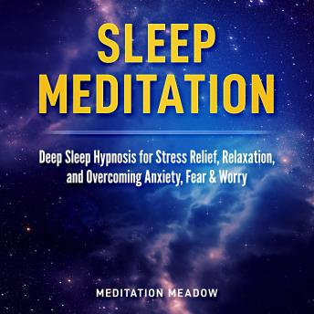Sleep Meditation: Deep Sleep Hypnosis for Stress Relief, Relaxation, and Overcoming Anxiety, Fear & Worry