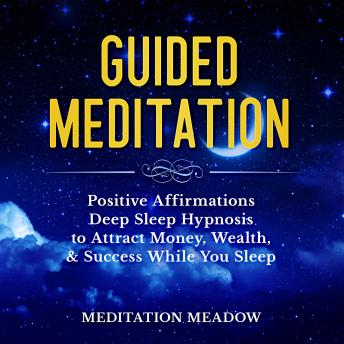 Guided Meditation: Positive Affirmations Deep Sleep Hypnosis to Attract Money, Wealth, & Success While You Sleep
