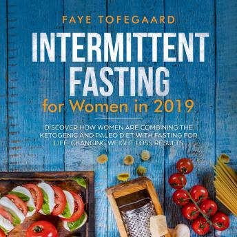 Intermittent Fasting for Women in 2019: Discover How Women are Combining the Ketogenic and Paleo Diet with Fasting for Life-Changing Weight Loss Results
