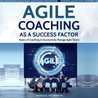 Download Agile Coaching as a Success Factor: Basics of Coaching to Successfully Manage Agile Teams by Markus Heimrath