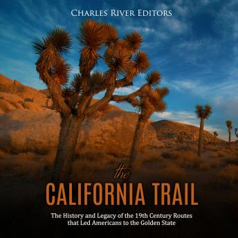 California Trail, The: The History and Legacy of the 19th Century Routes that Led Americans to the Golden State, Charles River Editors