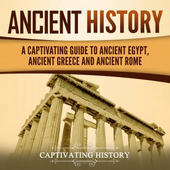Ancient History: A Captivating Guide to Ancient Egypt, Ancient Greece and Ancient Rome