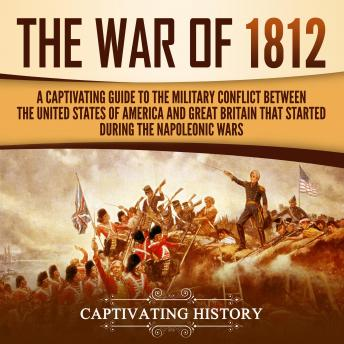 The War of 1812: A Captivating Guide to the Military Conflict between the United States of America a