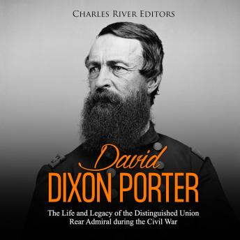 Download David Dixon Porter: The Life and Legacy of the Distinguished Union Rear Admiral during the Civil War by Charles River Editors