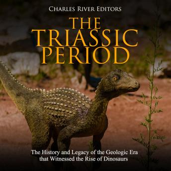 Triassic Period, The: The History and Legacy of the Geologic Era that Witnessed the Rise of Dinosaurs, Charles River Editors