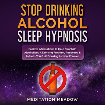 Stop Drinking Alcohol Sleep Hypnosis: Positive Affirmations to Help You With Alcoholism, A Drinking Problem, Recovery, & to Help You Quit Drinking Alcohol Forever