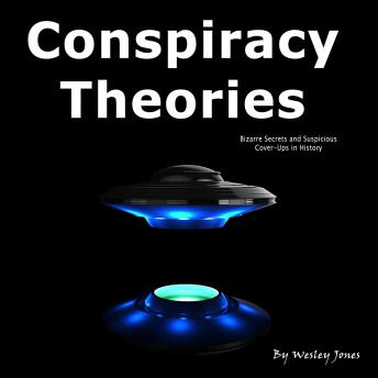Conspiracy Theories: Bizarre Secrets and Suspicious Cover-Ups in History