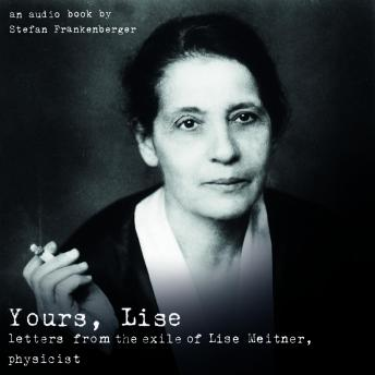 Yours, Lise: letters from the exile of Lise Meitner, physicist, Stefan Frankenberger