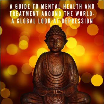A Guide to Mental Health and Treatment Around The World: A Global Look at Depression