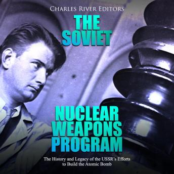 Download Soviet Nuclear Weapons Program, The: The History and Legacy of the USSR's Efforts to Build the Atomic Bomb by Charles River Editors