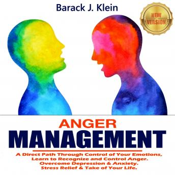 ANGER MANAGEMENT: A Direct Path Through Control of Your Emotions, Learn to Recognize and Control Ang