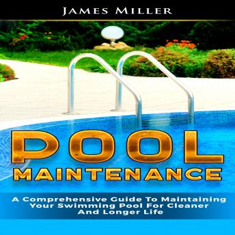 Download Pool Maintenance: A Comprehensive Guide To Maintaining Your Swimming Pool For Cleaner And Longer Life by James Miller