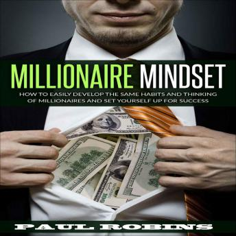 Millionaire Mindset: How To Easily Develop The Same Habits And Thinking Of Millionaires And Set Yourself Up For Success, Paul Robins