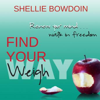 Find Your Weigh: Renew Your Mind & Walk In Freedom, Shellie Bowdoin
