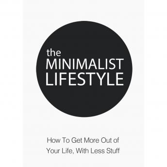 Minimalist Lifestyle, The - How to Get More Out of Your Life With Less Stuff