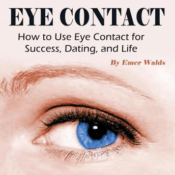 Eye Contact: How to Use Eye Contact for Success, Dating, and Life, Emer Walds