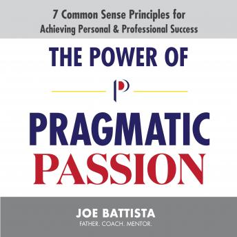 The Power of Pragmatic Passion: 7 Common Sense Principles for Achieving Personal and Professional Success