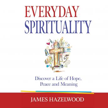 Everyday Spirituality: Discover Hope, Peace and Meaning, James Hazelwood
