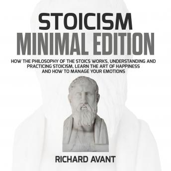 Stoicism Minimal Edition: How the Philosophy of The Stoics works, Understanding and Practicing stoicism, learn the Art of Happiness and how to Manage Your emotions