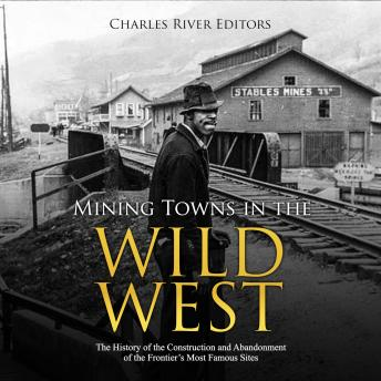 Mining Towns in the Wild West: The History of the Construction and Abandonment of the Frontier's Most Famous Sites