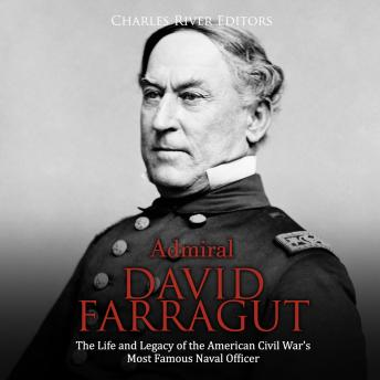 Download Admiral David Farragut: The Life and Legacy of the American Civil War's Most Famous Naval Officer by Charles River Editors
