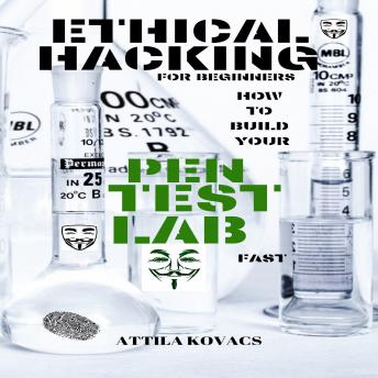 Download ETHICAL HACKING FOR BEGINNERS: HOW TO BUILD YOUR PEN TEST LAB FAST by Attila Kovacs