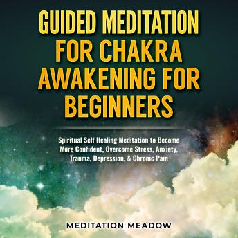 Guided Meditation for Chakra Awakening for Beginners: Spiritual Self Healing Meditation to Become More Confident, Overcome Stress, Anxiety, Trauma, Depression, & Chronic Pain