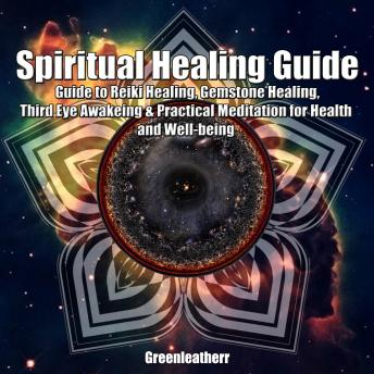 Spiritual Healing Guide: Guide to Reiki Healing, Gemstone Healing, Third Eye Awakeing & Practical Meditation for Health and Well-being, Greenleatherr