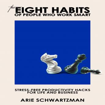 Eight Habits Of People Who Work Smart: Stress-Free Productivity Hacks For Life And Business, Arie Schwartzman