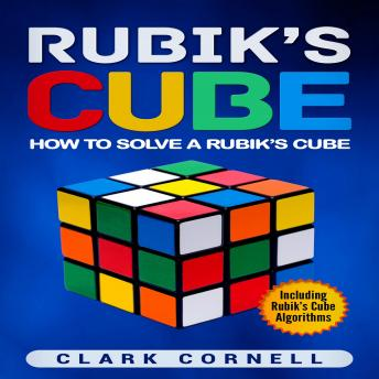 Download Rubik's Cube: How to Solve a Rubik's Cube, Including Rubik's Cube Algorithms by Clark Cornell