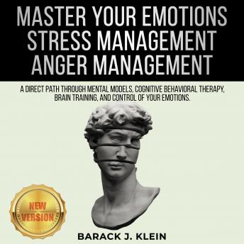 MASTER YOUR EMOTIONS | STRESS MANAGEMENT | ANGER MANAGEMENT: A Direct Path Through Mental Models, Cognitive Behavioral Therapy, Brain Training, and Control of Your Emotions. NEW VERSION