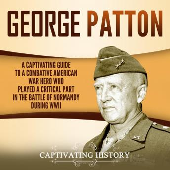 George Patton: A Captivating Guide to a Combative American War Hero Who Played a Critical Part in the Battle of Normandy During WWII, Audio book by Captivating History