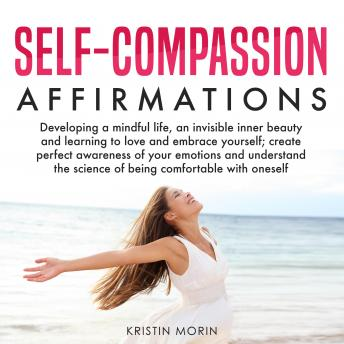 Self-Compassion Affirmations: Developing a mindful life, an invisible inner beauty and learning to love and embrace yourself; create perfect awareness of your emotions and understand the science of be