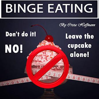 Binge Eating: The Complete Guide to Overcoming Food Addiction and Ending Binge Eating Disorder