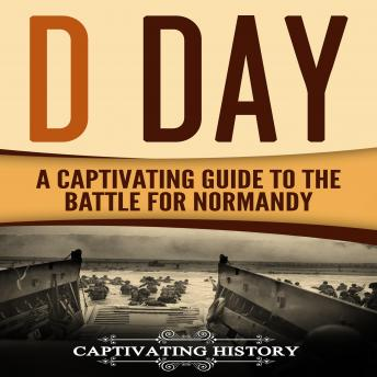 D Day: A Captivating Guide to the Battle for Normandy