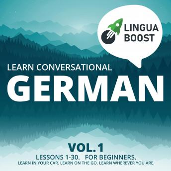 Learn Conversational German Vol. 1: Lessons 1-30. For beginners. Learn in your car. Learn on the go. Learn wherever you are.