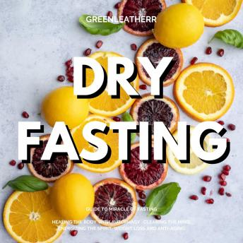 Dry Fasting: Guide to Miracle of Fasting - Healing the Body with Autophagy , Clearing the Mind, Energizing the Spirit, Weight Loss and Anti-Aging