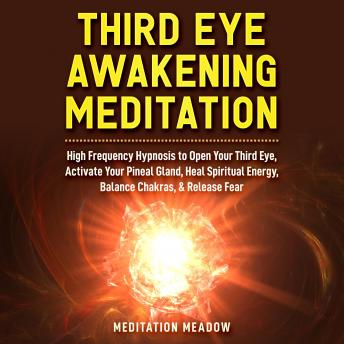 Third Eye Awakening Meditation: High Frequency Hypnosis to Open Your Third Eye, Activate Your Pineal Gland, Heal Spiritual Energy, Balance Chakras, & Release Fear, Meditation Meadow
