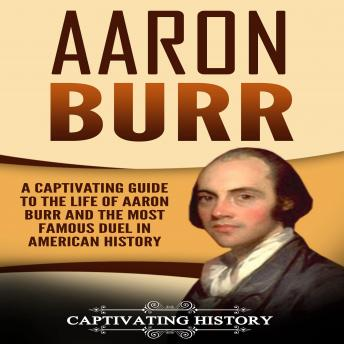 Download Aaron Burr: A Captivating Guide to the Life of Aaron Burr and the Most Famous Duel in American History by Captivating History