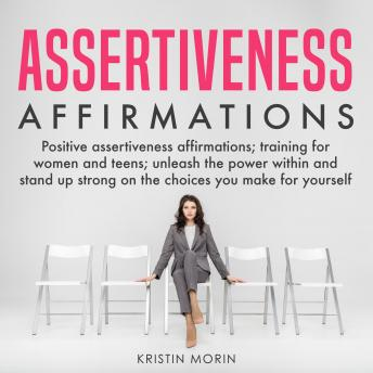 Assertiveness Affirmations: Positive assertiveness affirmations; training for women and teens; unleash the power within and stand up strong on the choices you make for yourself
