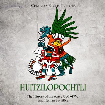 Download Huitzilopochtli: The History of the Aztec God of War and Human Sacrifice by Charles River Editors