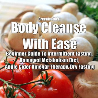 Download Body Cleanse With Ease: Beginner Guide To intermittent Fasting, Damaged Metabolism Diet, Apple Cider Vinegar Therapy, Dry Fasting by Greenleatherr