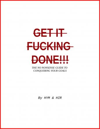 Get It Fucking Done: The No Nonsense Guide to Conquering Your Goals