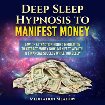 Deep Sleep Hypnosis to Manifest Money: Law of Attraction Guided Meditation to Attract Money Now, Manifest Wealth, & Financial Success While You Sleep
